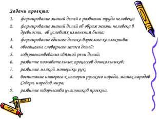 Задачи проекта: формирование знаний детей о развитии труда человека; формиров