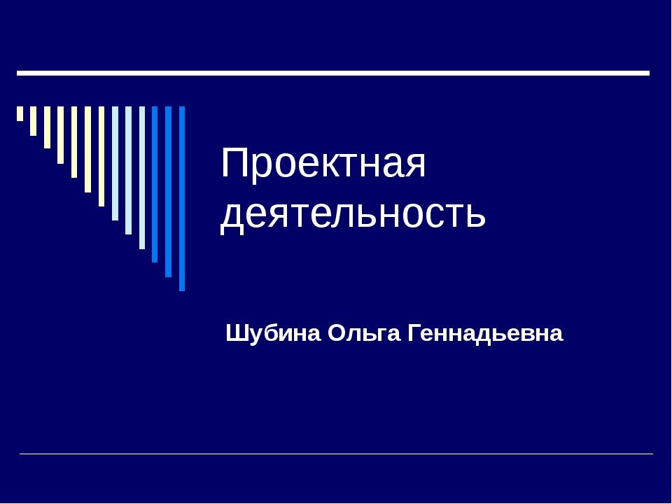 Проектная деятельность Шубина Ольга Геннадьевна