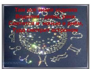Там все знаки зодиака Водолея , девы, рака. Светятся и ночью и днём, Туда смо