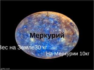 Меркурий Вес на Земле30 кг На Меркурии 10кг