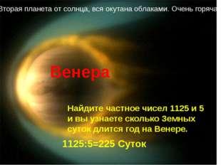 Вторая планета от солнца, вся окутана облаками. Очень горячая Венера Найдите