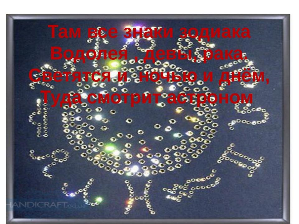 Там все знаки зодиака Водолея , девы, рака. Светятся и ночью и днём, Туда смо...