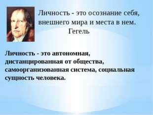Личность - это осознание себя, внешнего мира и места в нем. Гегель Личнос