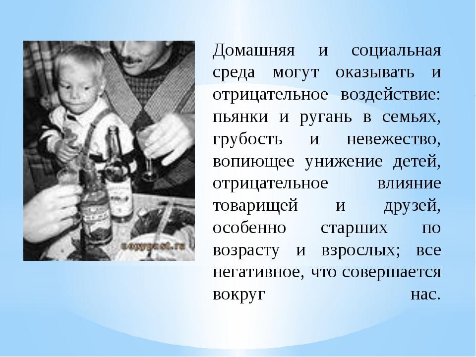 Домашняя и социальная среда могут оказывать и отрицательное воздействие: пьян...