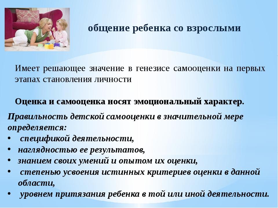 общение ребенка со взрослыми Имеет решающее значение в генезисе самооценки на...