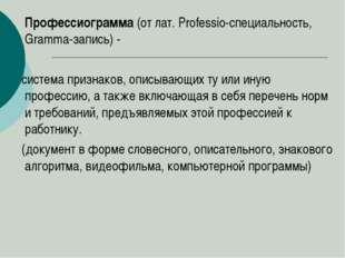 Профессиограмма (от лат. Professio-специальность, Gramma-запись) - система п