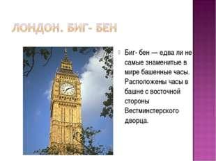 Биг- бен — едва ли не самые знаменитые в мире башенные часы. Расположены часы