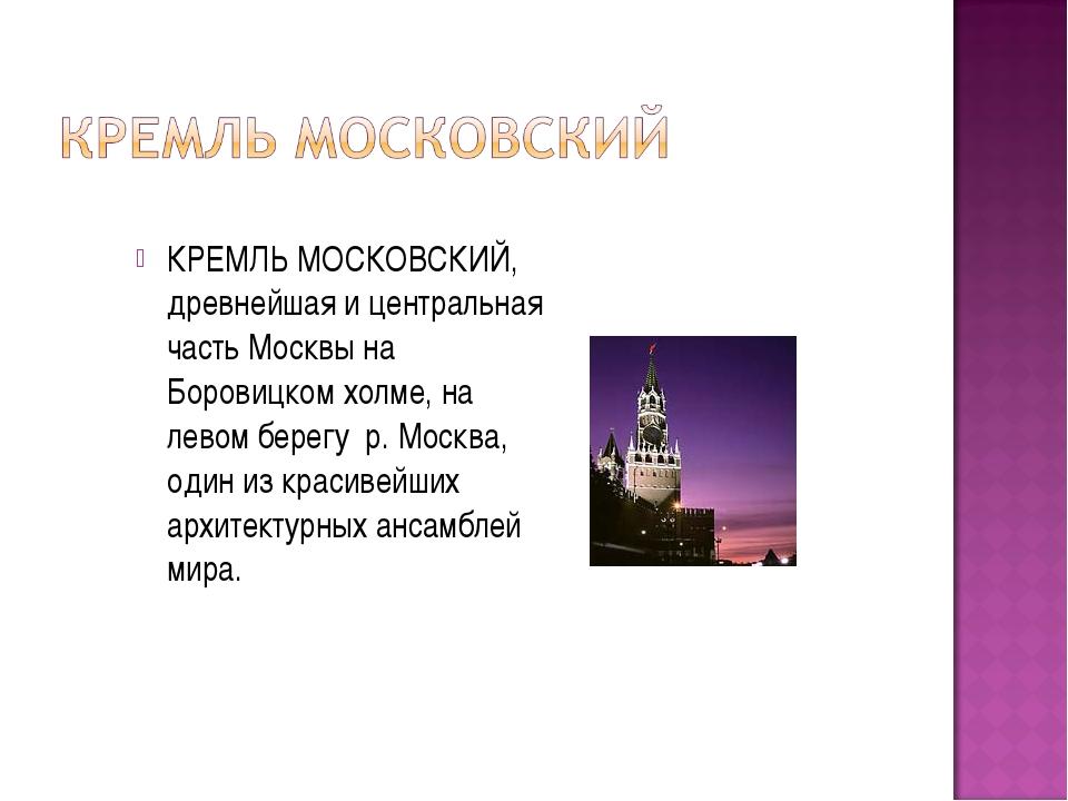 КРЕМЛЬ МОСКОВСКИЙ, древнейшая и центральная часть Москвы на Боровицком холме,...