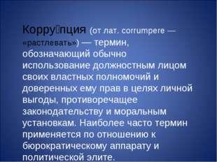 Корру́пция (от лат. corrumpere — «растлевать») — термин, обозначающий обычно