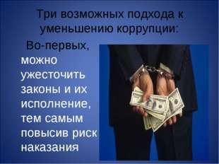 Три возможных подхода к уменьшению коррупции: Во-первых, можно ужесточить зак