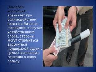 Деловая коррупция возникает при взаимодействии власти и бизнеса. Например, в