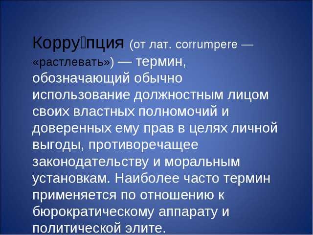 Корру́пция (от лат. corrumpere — «растлевать») — термин, обозначающий обычно...