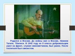 Родился в Москве. До войны жил в Москве, Нижнем Тагиле, Тбилиси. В 1942 году