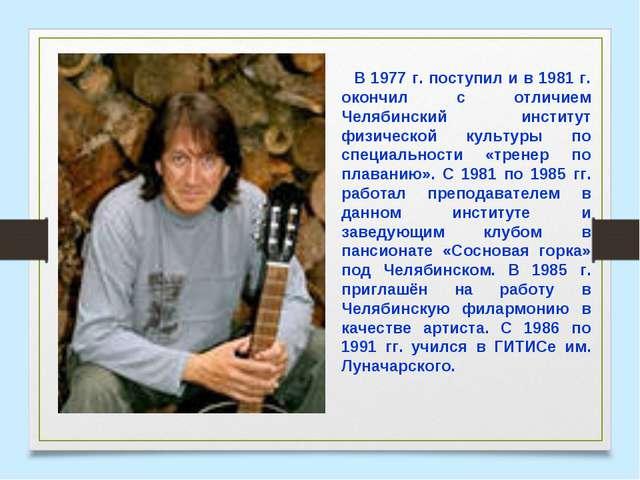 В 1977 г. поступил и в 1981 г. окончил с отличием Челябинский институт физиче...