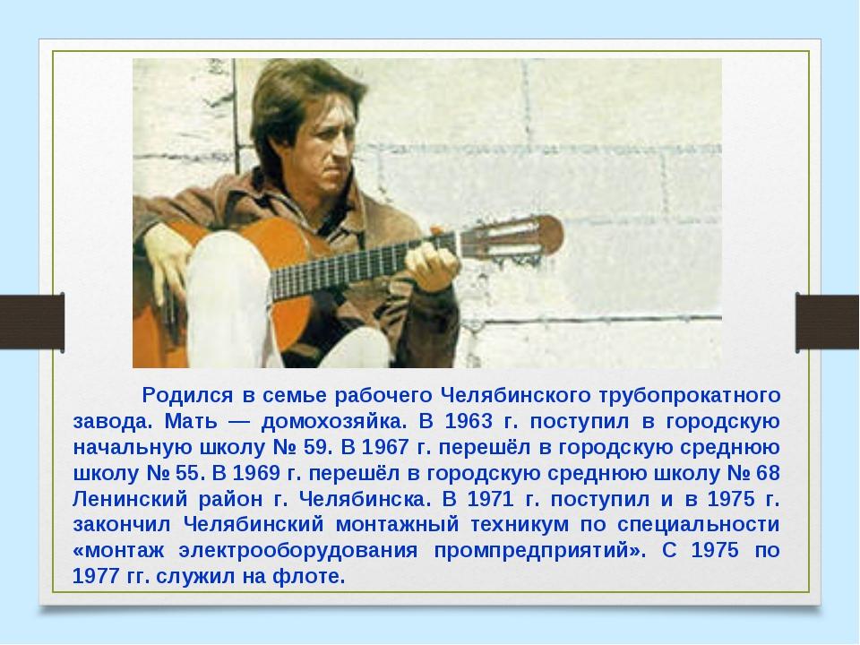 Родился в семье рабочего Челябинского трубопрокатного завода. Мать — домохоз...
