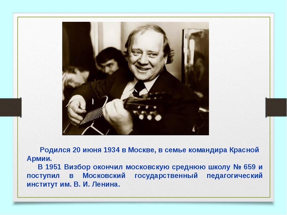 Родился 20 июня 1934 в Москве, в семье командира Красной Армии. В 1951 Визбо...