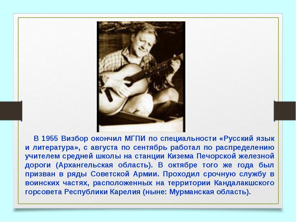 В 1955 Визбор окончил МГПИ по специальности «Русский язык и литература», с ав...