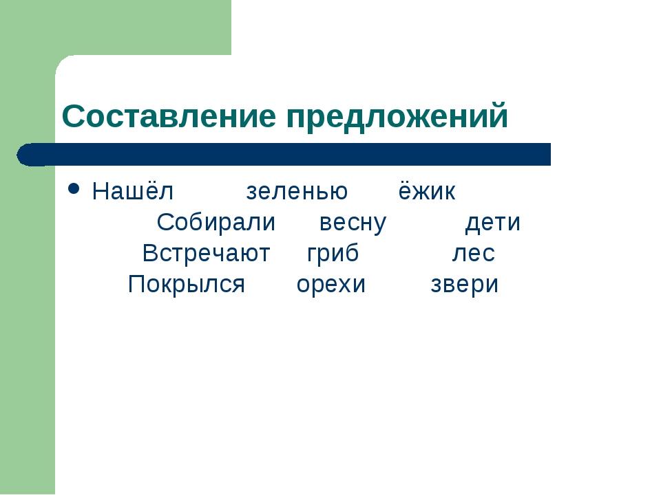 Составление предложений Нашёл зеленью ёжик Собирали весну дети Встречают гриб...
