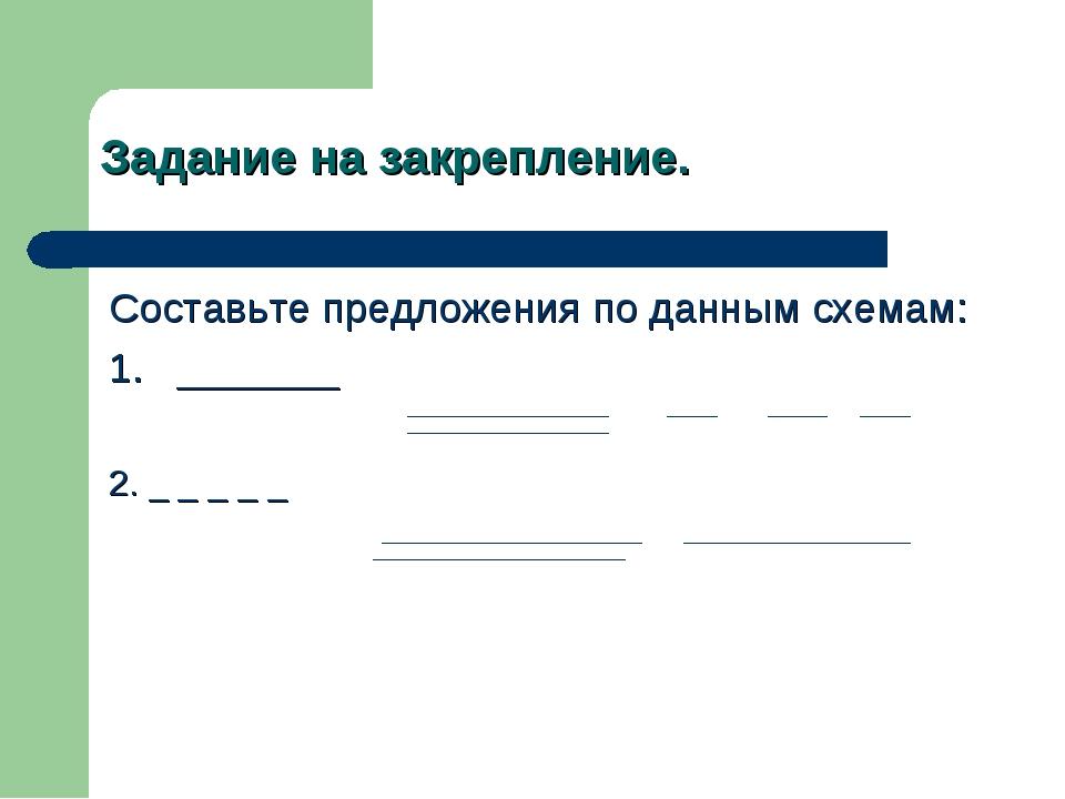 Задание на закрепление. Составьте предложения по данным схемам: 1. _______ 2....