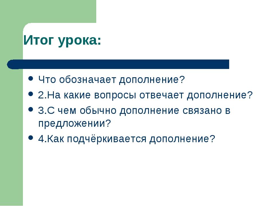 Итог урока: Что обозначает дополнение? 2.На какие вопросы отвечает дополнение...