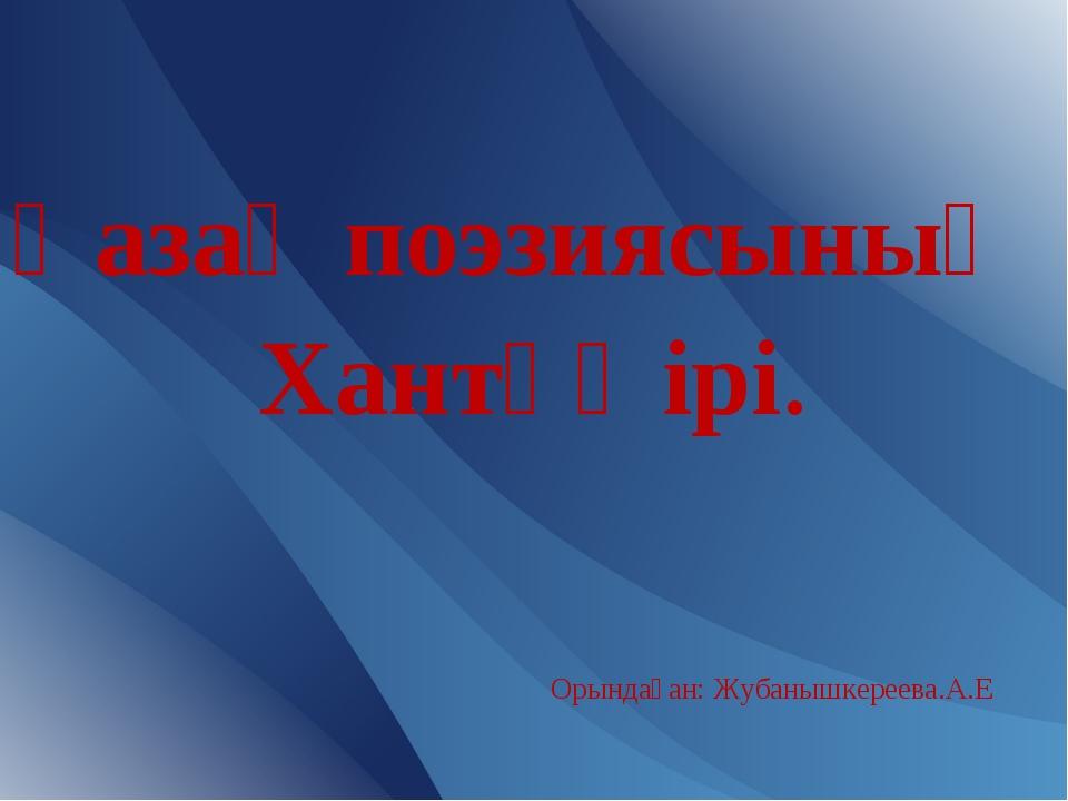 Қазақ поэзиясының Хантәңірі. Орындаған: Жубанышкереева.А.Е