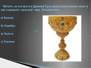 Металл, из которого в Древней Руси делали роскошные чаши; в них подавали «кр