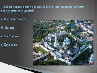 Какой русский город в конце XIX в. прославился своими глиняными игрушками? а