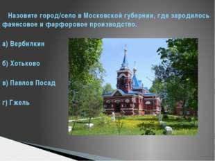 Назовите город/село в Московской губернии, где зародилось фаянсовое и фарфор