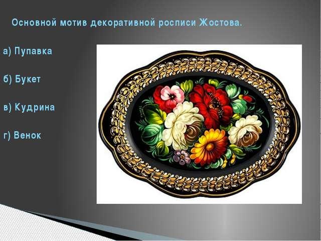 Основной мотив декоративной росписи Жостова. а) Пупавка б) Букет в) Кудрина...