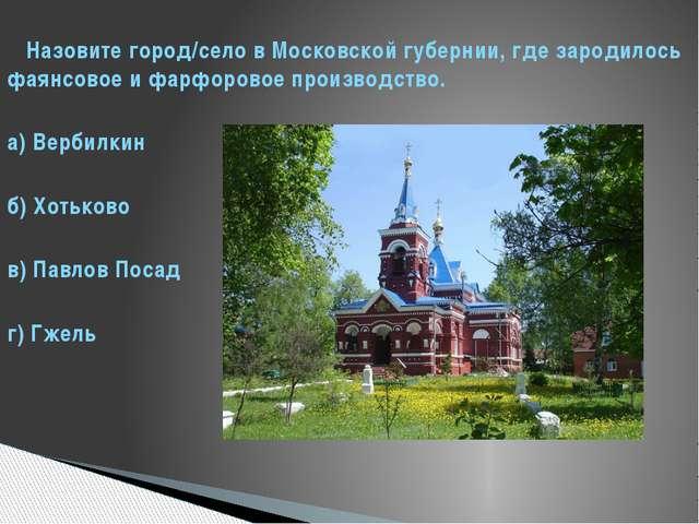 Назовите город/село в Московской губернии, где зародилось фаянсовое и фарфор...