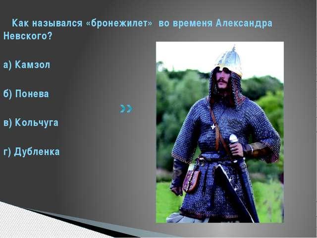 Как назывался «бронежилет» во временя Александра Невского? а) Камзол б) Поне...