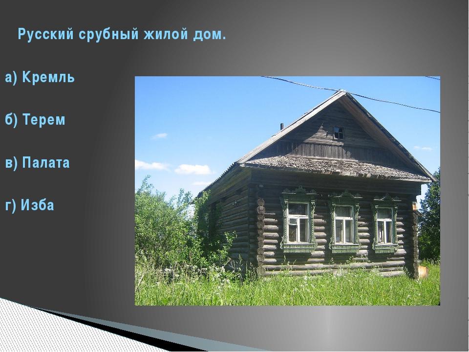 Русский срубный жилой дом. а) Кремль б) Терем в) Палата г) Изба