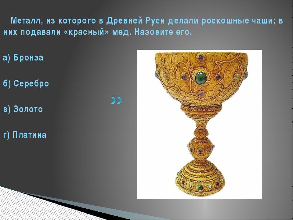Металл, из которого в Древней Руси делали роскошные чаши; в них подавали «кр...