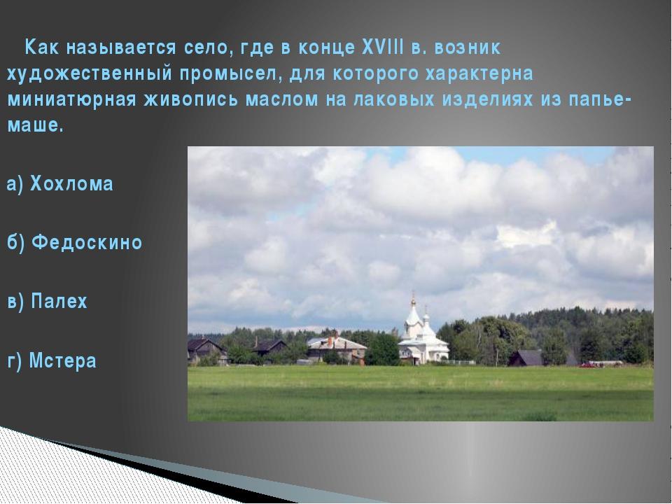 Как называется село, где в конце XVIII в. возник художественный промысел, дл...