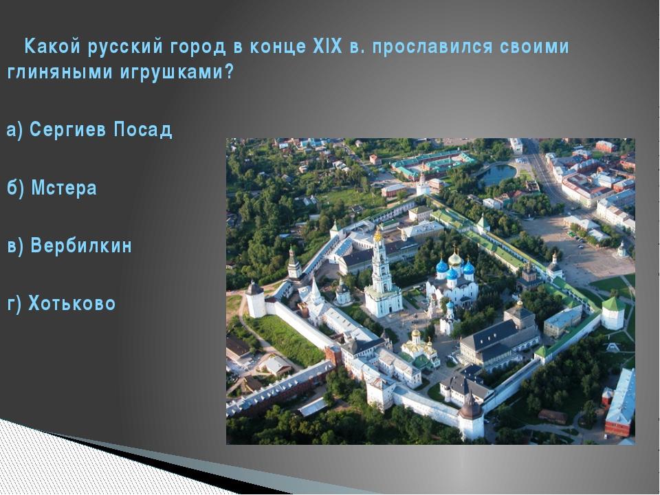 Какой русский город в конце XIX в. прославился своими глиняными игрушками? а...