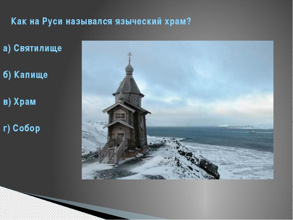 Как на Руси назывался языческий храм? а) Святилище б) Капище в) Храм г) Собор