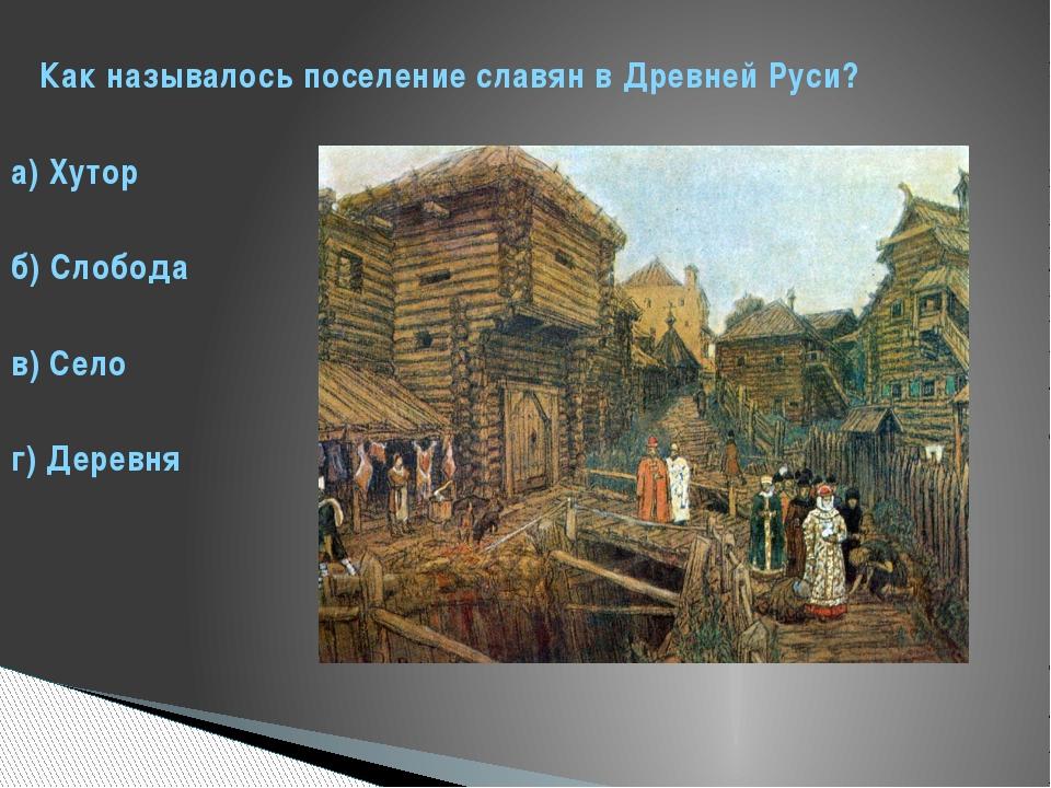 Как называлось поселение славян в Древней Руси? а) Хутор б) Слобода в) Село...