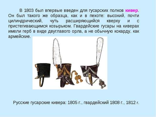 B 1803 был впервые введен для гусарских полков кивер. Он был такого же образ...