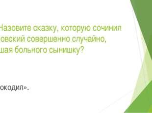 18.Назовите сказку, которую сочинил Чуковский совершенно случайно, утешая бол