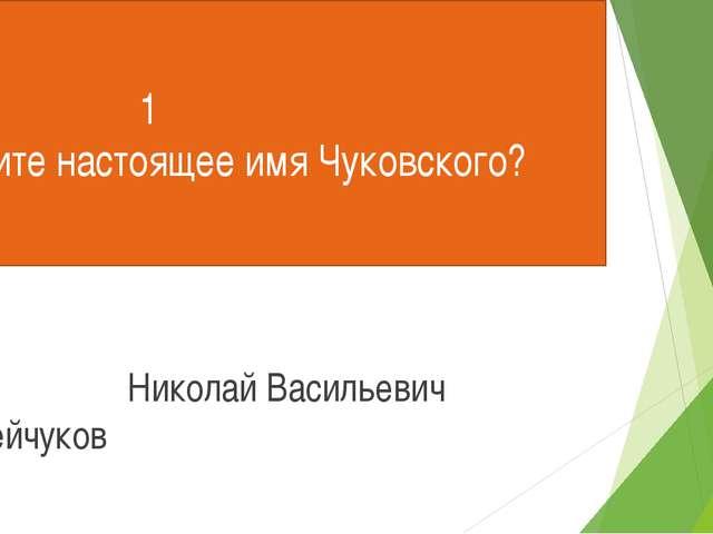 1 Назовите настоящее имя Чуковского? Николай Васильевич Корнейчуков
