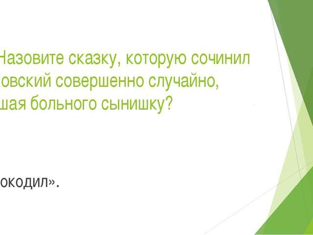 18.Назовите сказку, которую сочинил Чуковский совершенно случайно, утешая бол...