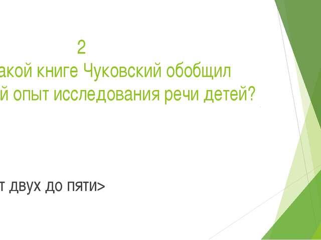 2 В какой книге Чуковский обобщил свой опыт исследования речи детей? < От дв...