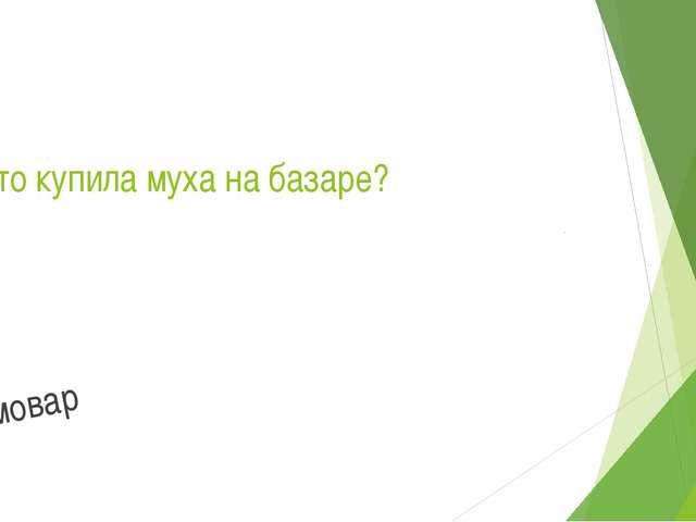 7. Что купила муха на базаре? Самовар