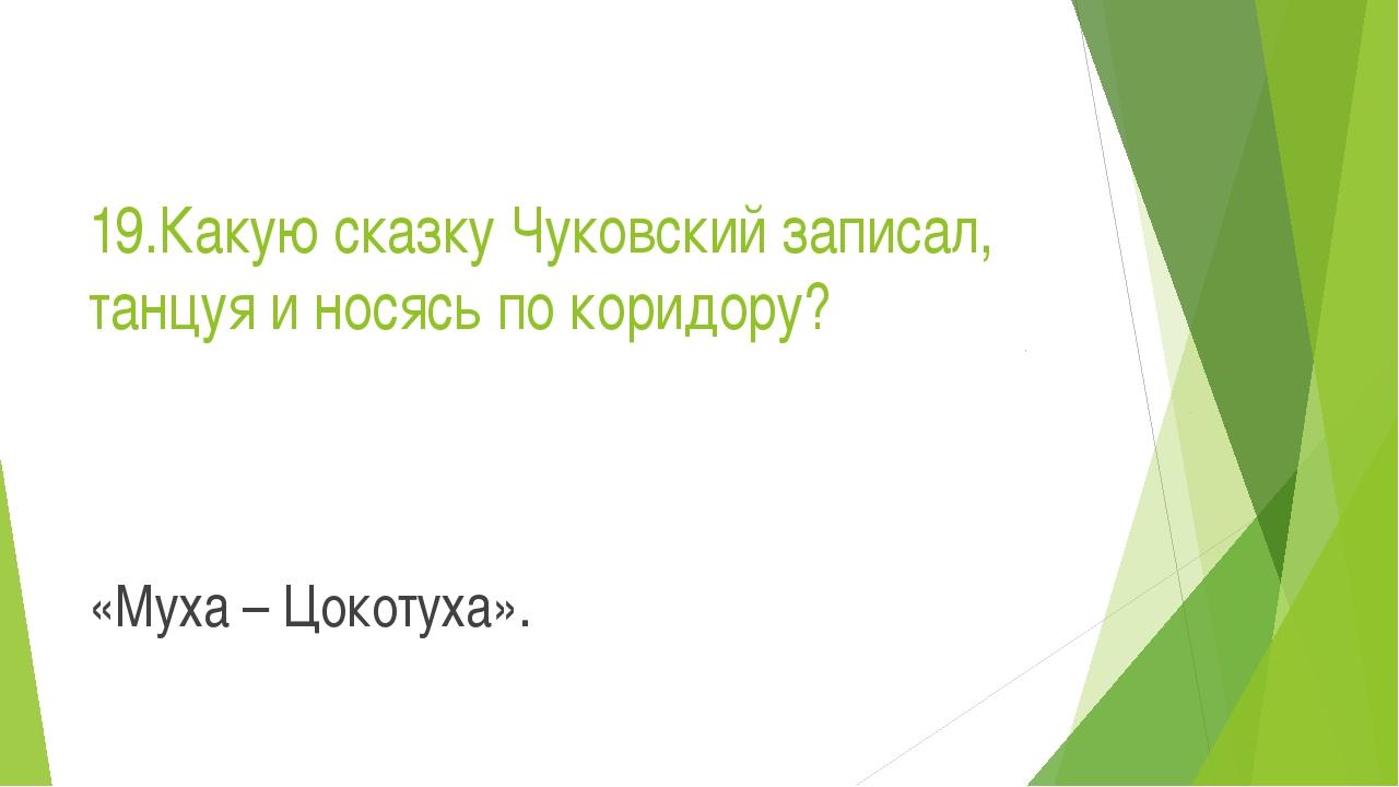 19.Какую сказку Чуковский записал, танцуя и носясь по коридору? «Муха – Цокот...