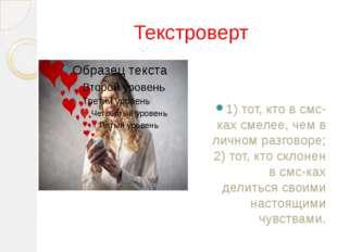 Текстроверт 1) тот, кто в смс-ках смелее, чем в личном разговоре; 2) тот, кто