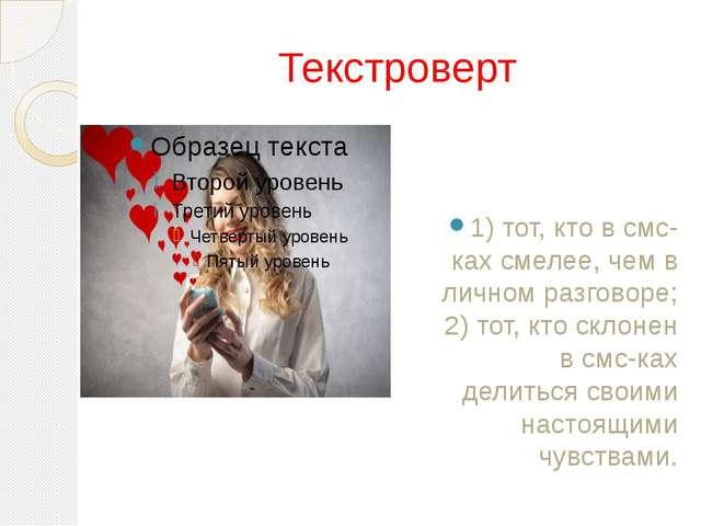 Текстроверт 1) тот, кто в смс-ках смелее, чем в личном разговоре; 2) тот, кто...