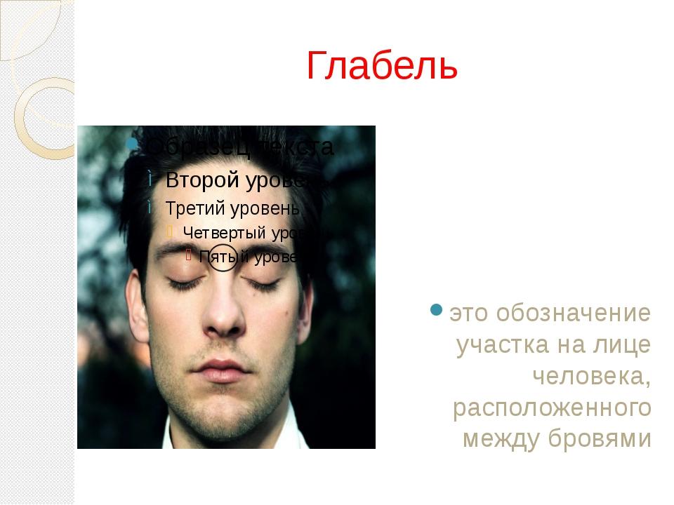 Глабель это обозначение участка на лице человека, расположенного между бровями