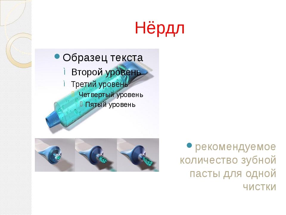 Нёрдл рекомендуемое количество зубной пасты для одной чистки