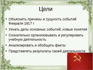 Цели Объяснить причины и сущность событий Февраля 1917 г Узнать даты основных