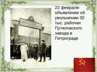 22 февраля- объявление об увольнении 30 тыс. рабочих Путиловского завода в П